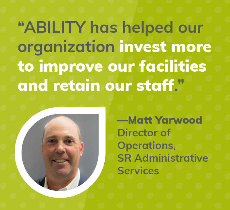 ABILITY has helped our organization invest more to improve our facilities and retain our staff